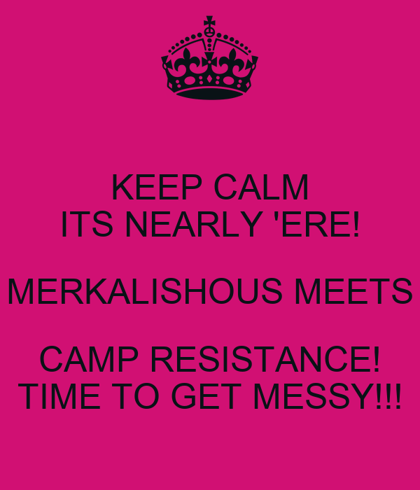 KEEP CALM ITS NEARLY 'ERE! MERKALISHOUS MEETS CAMP RESISTANCE! TIME TO GET MESSY!!!
