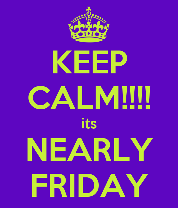 KEEP CALM!!!! its NEARLY FRIDAY