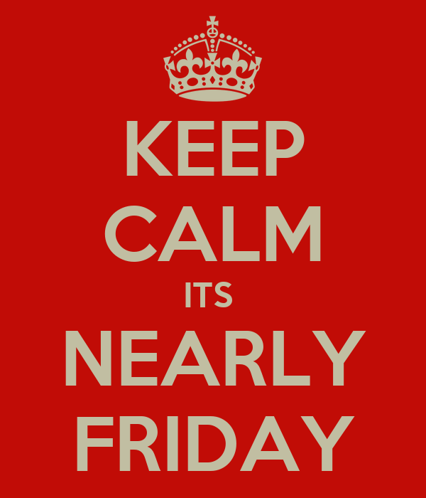KEEP CALM ITS  NEARLY FRIDAY