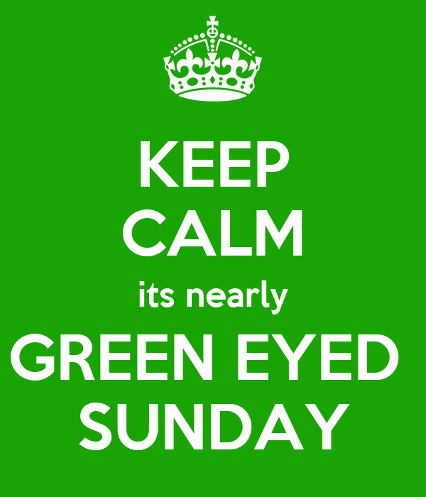 KEEP CALM its nearly GREEN EYED  SUNDAY
