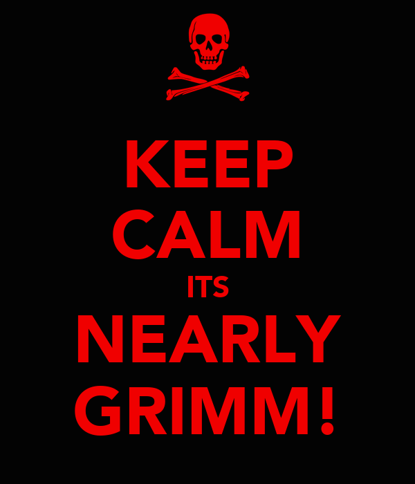KEEP CALM ITS NEARLY GRIMM!