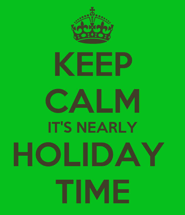 KEEP CALM IT'S NEARLY HOLIDAY  TIME