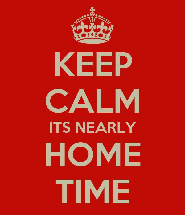 KEEP CALM ITS NEARLY HOME TIME