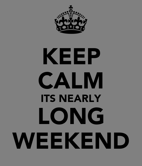 KEEP CALM ITS NEARLY LONG WEEKEND