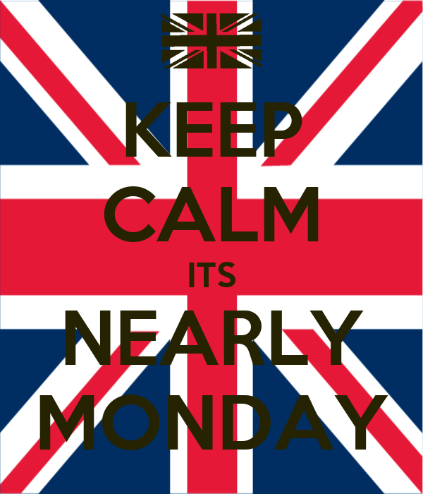 KEEP CALM ITS NEARLY MONDAY