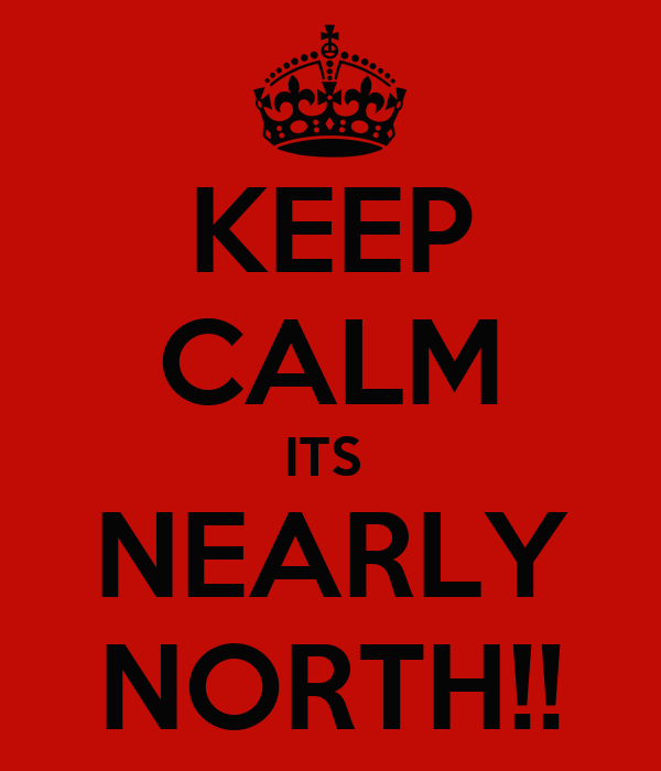 KEEP CALM ITS  NEARLY NORTH!!