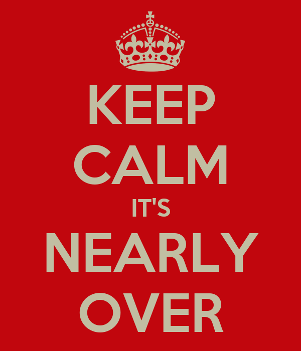 KEEP CALM IT'S NEARLY OVER