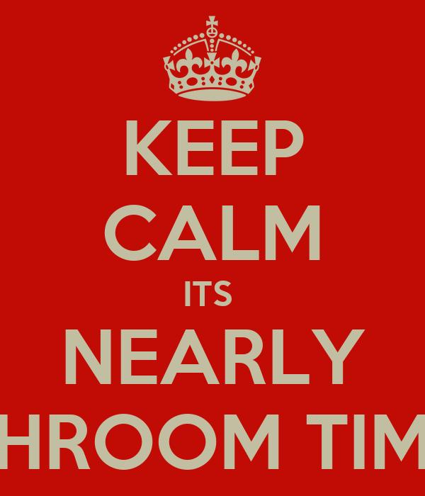 KEEP CALM ITS  NEARLY SHROOM TIME
