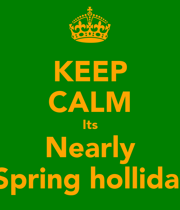 KEEP CALM Its Nearly  Spring holliday
