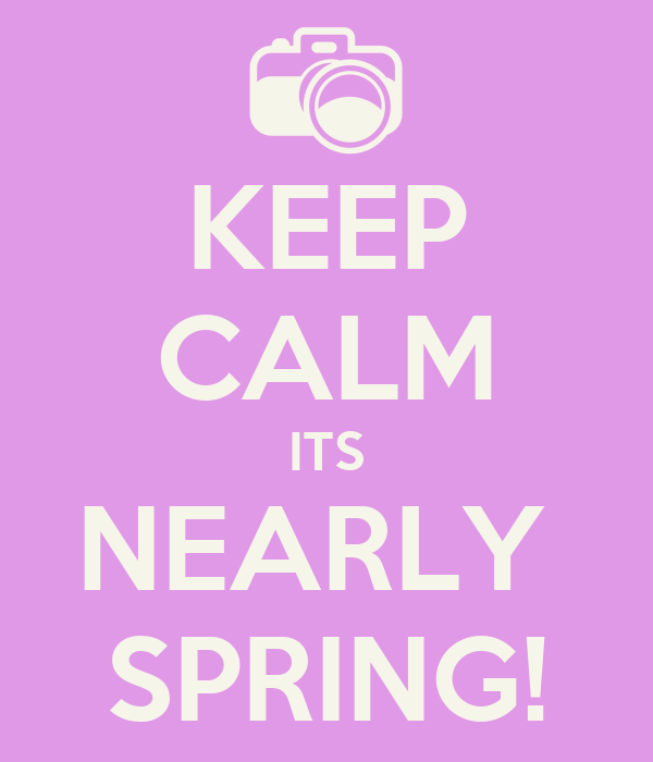 KEEP CALM ITS NEARLY  SPRING!