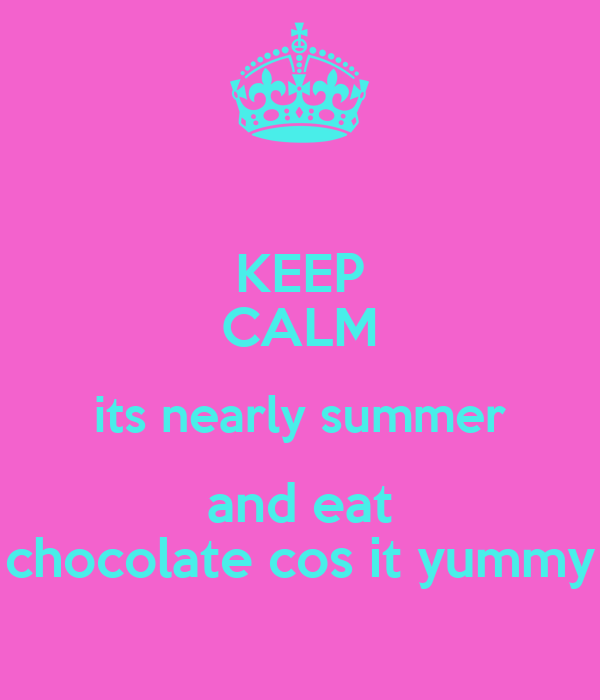KEEP CALM its nearly summer and eat chocolate cos it yummy