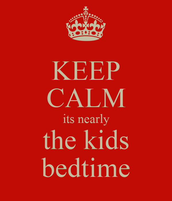 KEEP CALM its nearly the kids bedtime