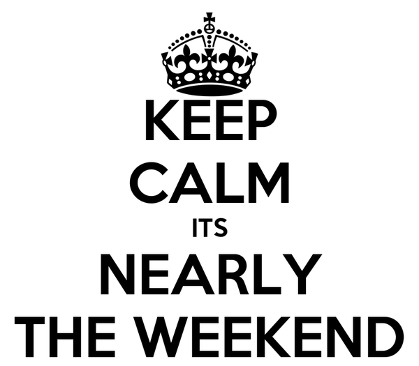 KEEP CALM ITS NEARLY THE WEEKEND