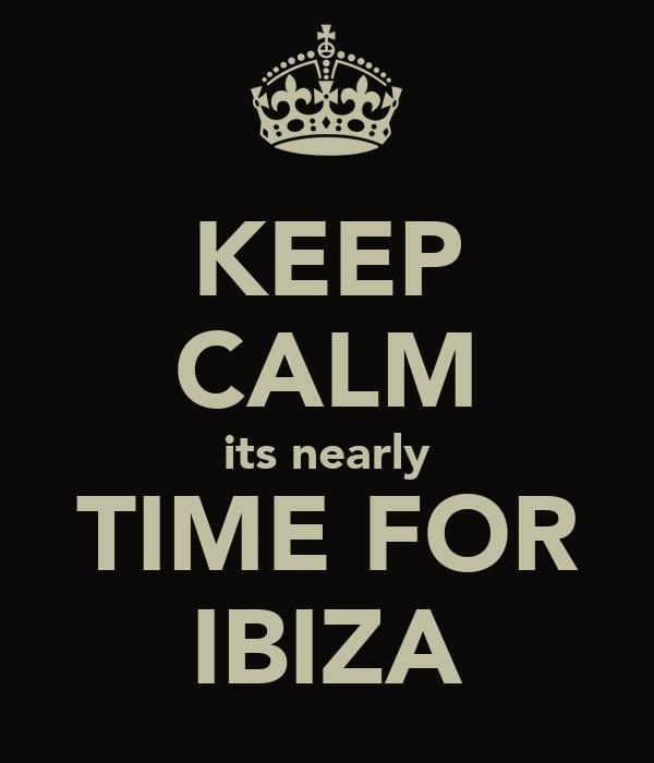 KEEP CALM its nearly TIME FOR IBIZA