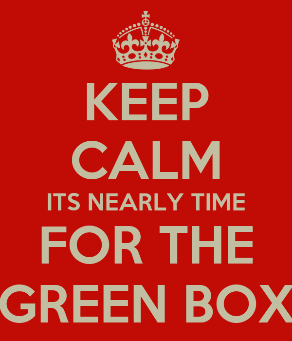 KEEP CALM ITS NEARLY TIME FOR THE GREEN BOX