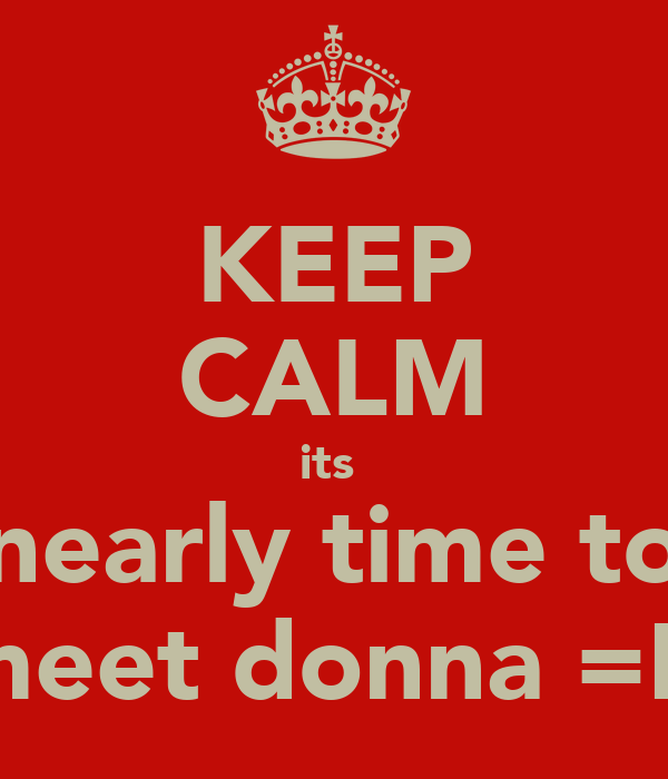 KEEP CALM its  nearly time to meet donna =D