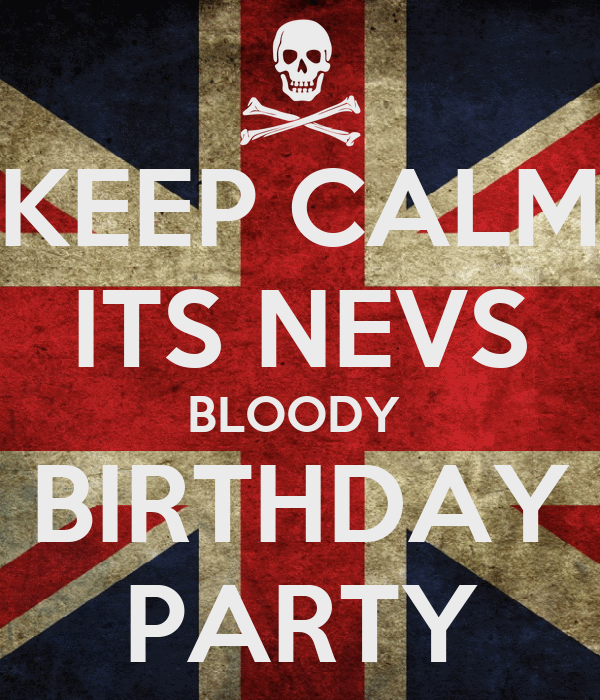 KEEP CALM ITS NEVS BLOODY  BIRTHDAY PARTY