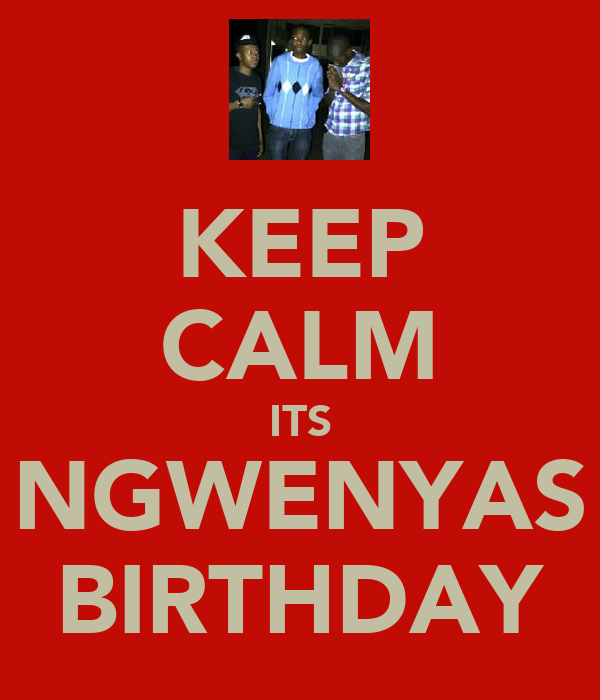 KEEP CALM ITS NGWENYAS BIRTHDAY