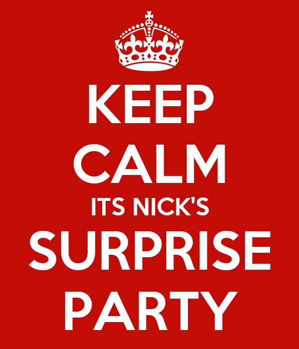 KEEP CALM ITS NICK'S SURPRISE PARTY