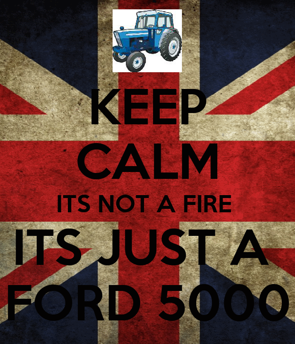 KEEP CALM ITS NOT A FIRE  ITS JUST A  FORD 5000
