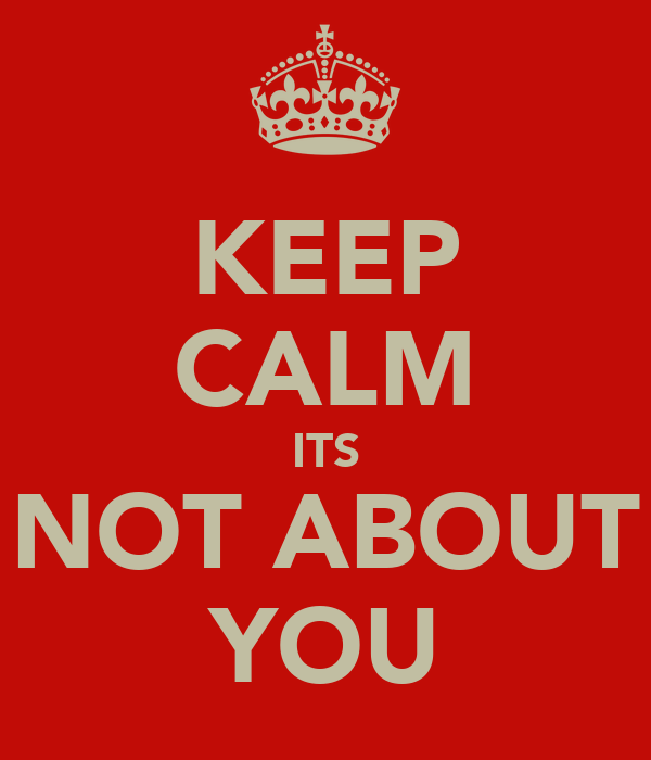 KEEP CALM ITS NOT ABOUT YOU