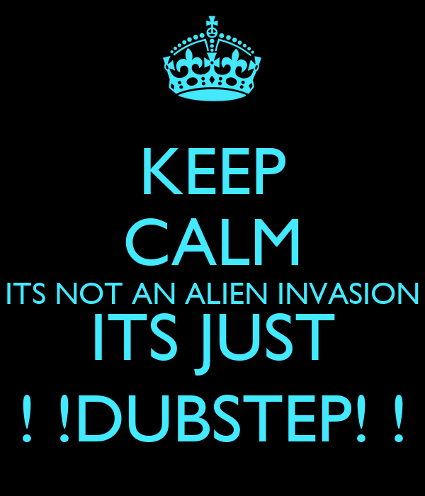 KEEP CALM ITS NOT AN ALIEN INVASION ITS JUST ! !DUBSTEP! !