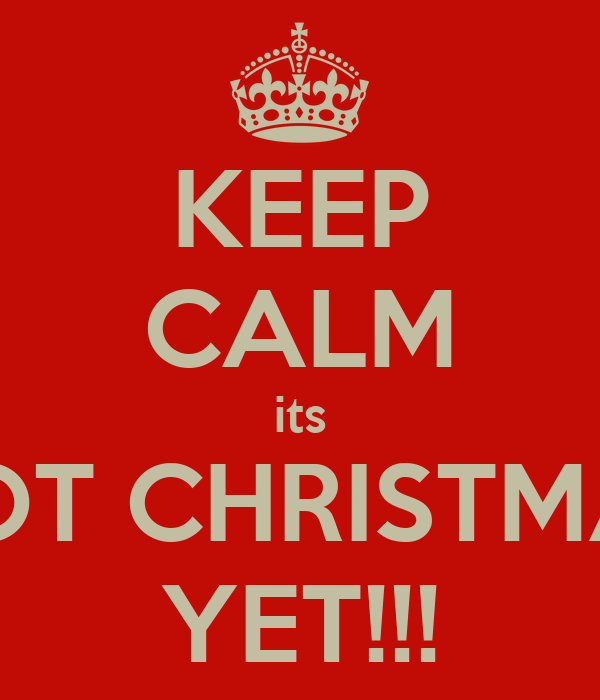KEEP CALM its NOT CHRISTMAS YET!!!