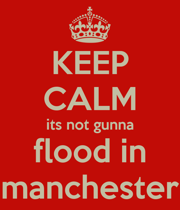 KEEP CALM its not gunna flood in manchester