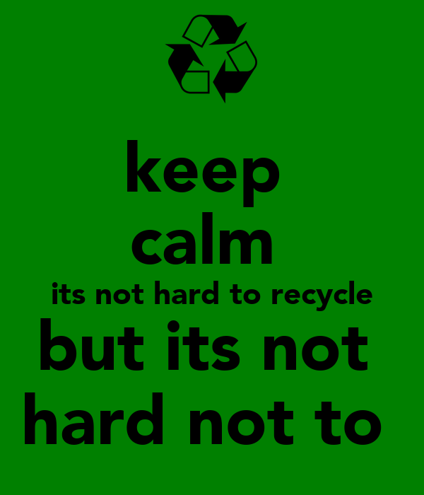 keep  calm  its not hard to recycle but its not  hard not to