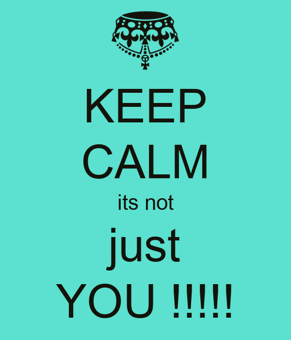 KEEP CALM its not just YOU !!!!!