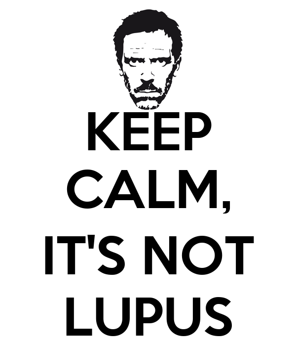 KEEP CALM,  IT'S NOT LUPUS