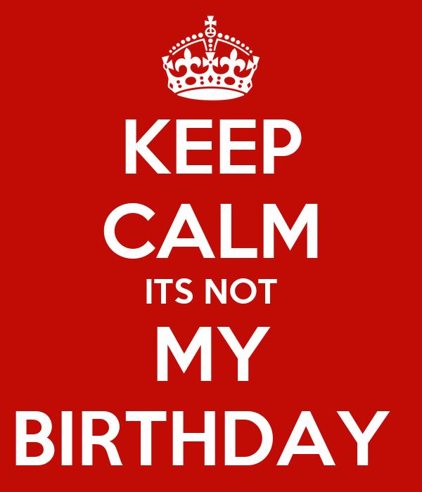 KEEP CALM ITS NOT MY BIRTHDAY