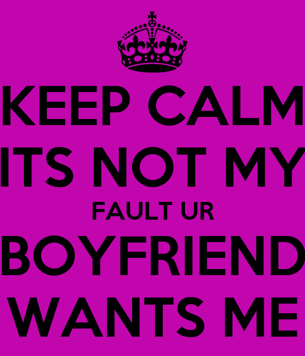 KEEP CALM ITS NOT MY FAULT UR BOYFRIEND WANTS ME
