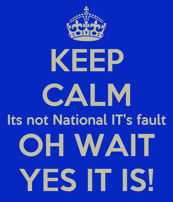KEEP CALM Its not National IT's fault OH WAIT YES IT IS!