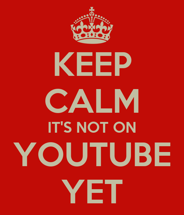 KEEP CALM IT'S NOT ON YOUTUBE YET