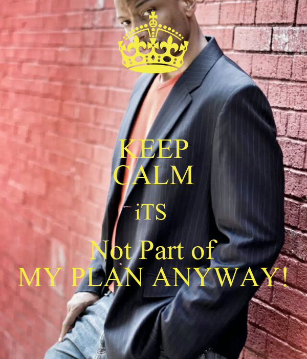 KEEP CALM iTS  Not Part of MY PLAN ANYWAY!