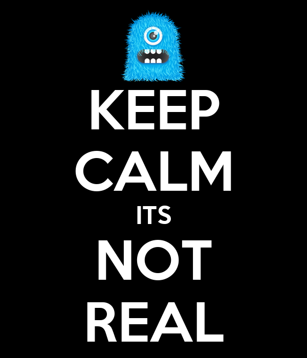KEEP CALM ITS NOT REAL