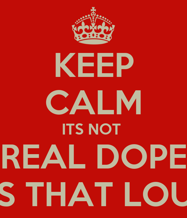 KEEP CALM ITS NOT  REAL DOPE ITS THAT LOUD