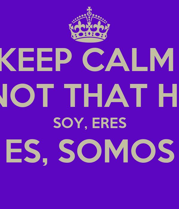 KEEP CALM  ITS NOT THAT HARD SOY, ERES ES, SOMOS