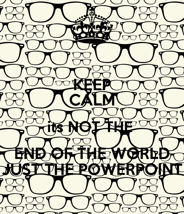 KEEP CALM its NOT THE  END OF THE WORLD JUST THE POWERPOINT