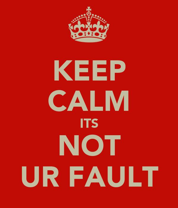 KEEP CALM ITS NOT UR FAULT