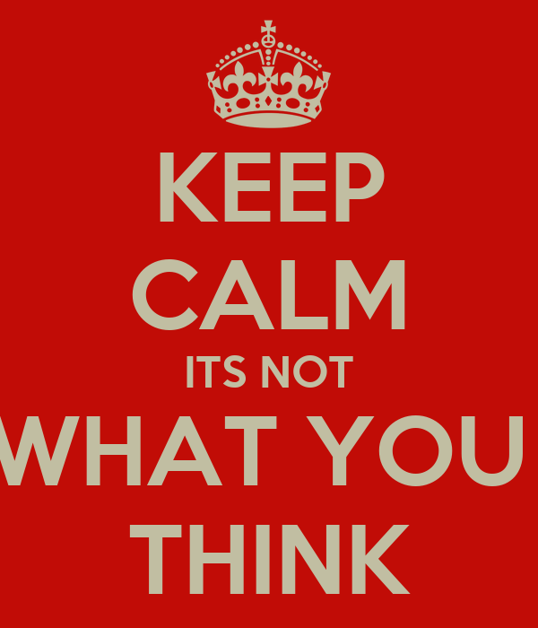 KEEP CALM ITS NOT WHAT YOU  THINK