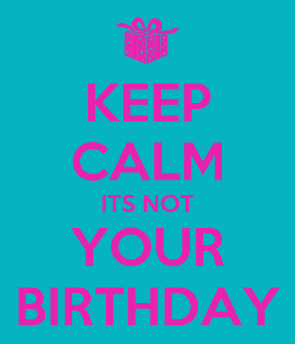 KEEP CALM ITS NOT YOUR BIRTHDAY