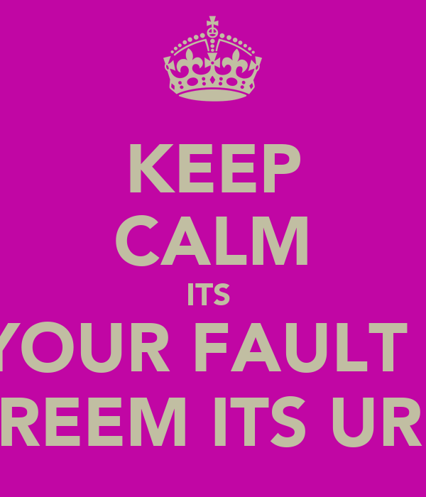 KEEP CALM ITS  NOT YOUR FAULT YOUR NOT REEM ITS UR DNA