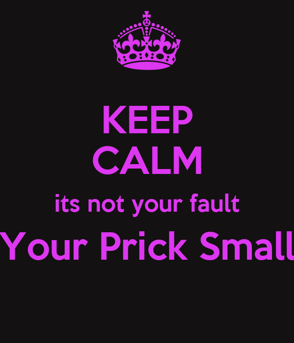 KEEP CALM its not your fault Your Prick Small