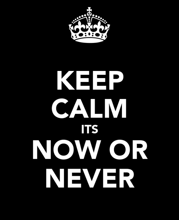 KEEP CALM ITS NOW OR NEVER