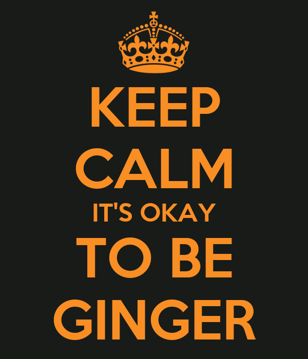 KEEP CALM IT'S OKAY TO BE GINGER