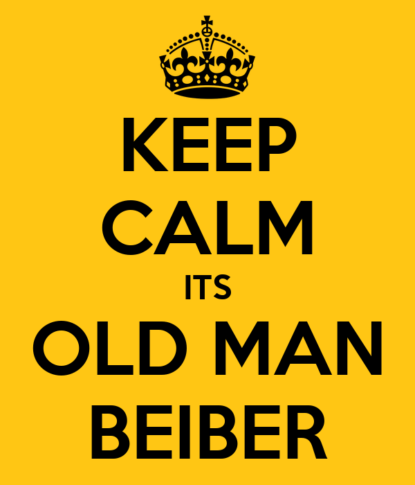 KEEP CALM ITS OLD MAN BEIBER