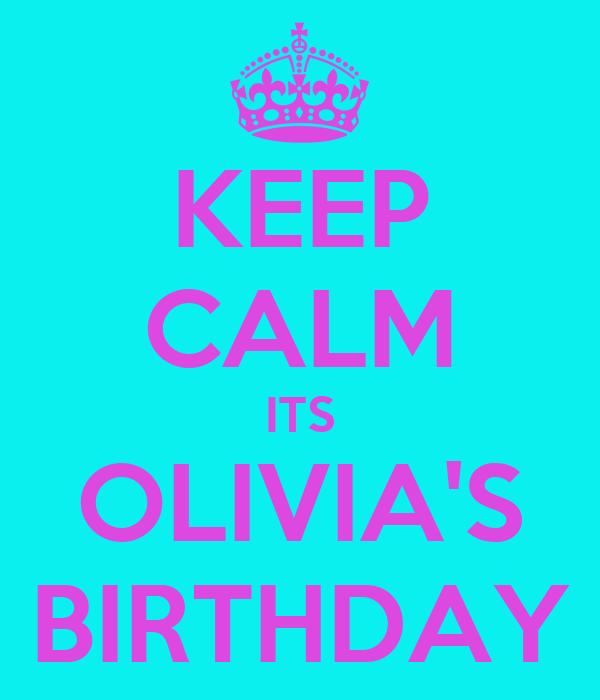 KEEP CALM ITS OLIVIA'S BIRTHDAY
