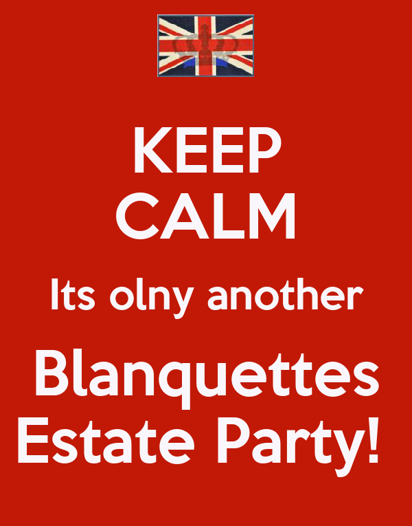 KEEP CALM Its olny another Blanquettes Estate Party!